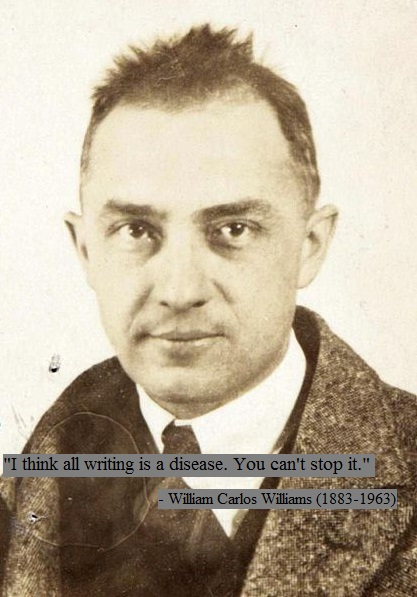 """I think all writing is a disease. You can't stop it."" -William Carlos Williams"